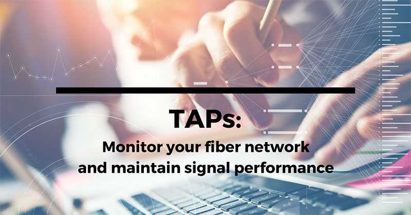 TAPs: Monitor your fiber network, maintain signal performance